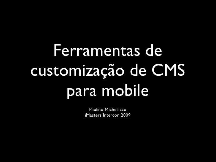Ferramentas de customização de CMS      para mobile         Paulino Michelazzo       iMasters Intercon 2009