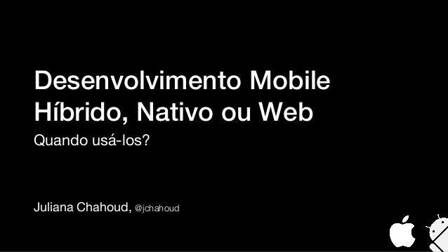 Juliana Chahoud, @jchahoud Desenvolvimento Mobile Híbrido, Nativo ou Web Quando usá-los?