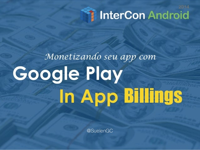 Monetizando seu app com  Google Play  In App Billings  @SuelenGC