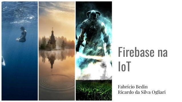 Firebase na IoT Fabr�cio Bedin Ricardo da Silva Ogliari
