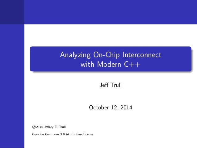 Analyzing On-Chip Interconnect  with Modern C++  Je Trull  October 12, 2014   c 2014 Jerey E. Trull  Creative Commons 3.0 ...