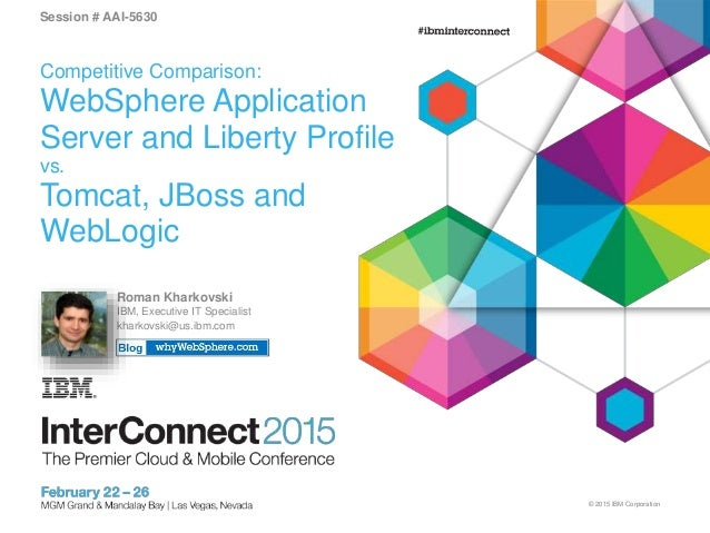 © 2015 IBM Corporation Session # AAI-5630 Competitive Comparison: WebSphere Application Server and Liberty Profile vs. Tom...