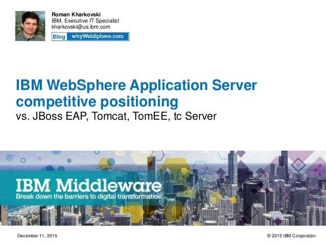 IBM WebSphere Application Server competitive positioning vs. JBoss EAP, Tomcat, TomEE, tc Server Roman Kharkovski IBM, Exe...