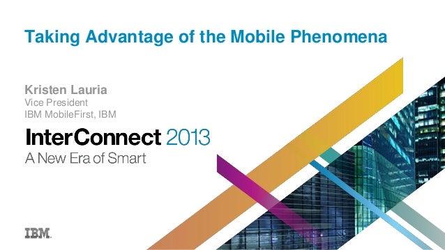 Taking Advantage of the Mobile Phenomena Kristen Lauria Vice President IBM MobileFirst, IBM