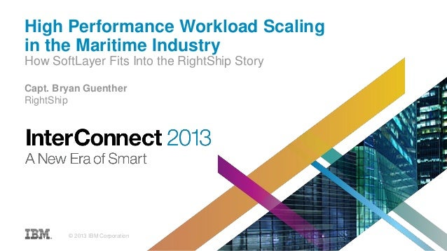 High Performance Workload Scaling in the Maritime Industry How SoftLayer Fits Into the RightShip Story Capt. Bryan Guenthe...