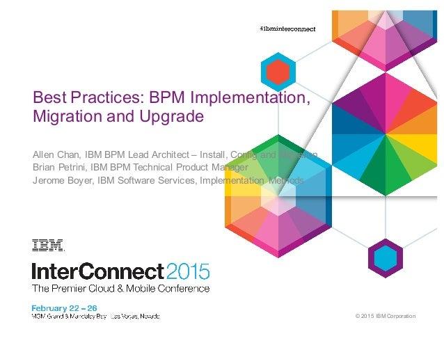 © 2015 IBM Corporation 0 Best Practices: BPM Implementation,  Migration and Upgrade Allen Chan, IBM BPM Lead ...