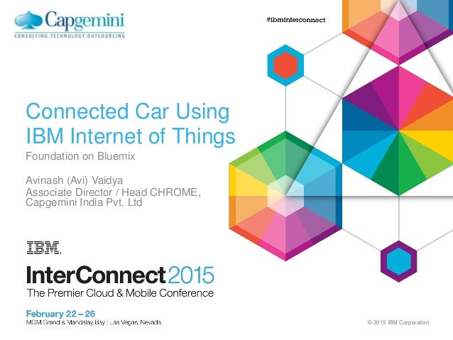 © 2015 IBM Corporation Connected Car Using IBM Internet of Things Foundation on Bluemix Avinash (Avi) Vaidya Associate Dir...