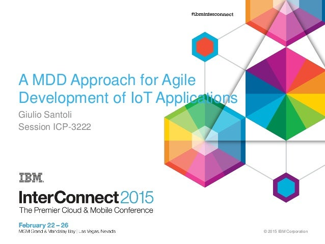 © 2015 IBM Corporation A MDD Approach for Agile Development of IoT Applications Giulio Santoli Session ICP-3222