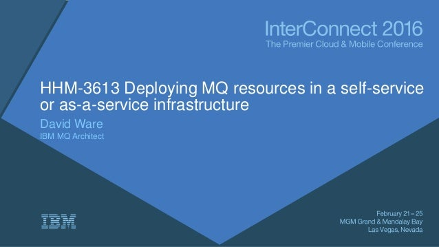 HHM-3613 Deploying MQ resources in a self-service or as-a-service infrastructure David Ware IBM MQ Architect