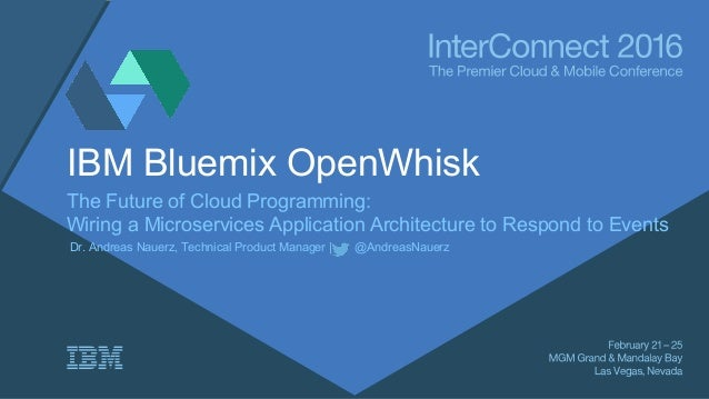 IBM Bluemix OpenWhisk The Future of Cloud Programming: Wiring a Microservices Application Architecture to Respond to Event...