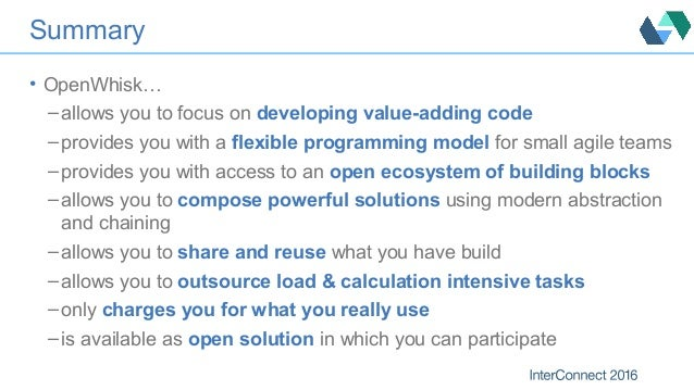 Summary • OpenWhisk… – allows you to focus on developing value-adding code – provides you with a flexible programming mode...