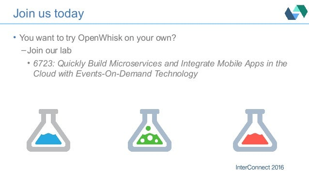 Join us today • You want to try OpenWhisk on your own? – Join our lab • 6723: Quickly Build Microservices and Integrate Mo...
