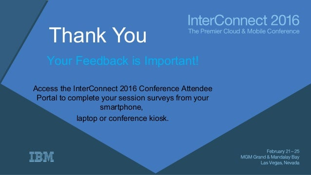 Thank You Your Feedback is Important! Access the InterConnect 2016 Conference Attendee Portal to complete your session sur...