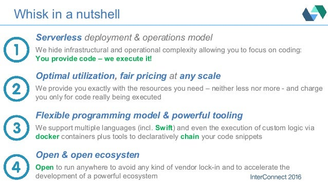 Whisk in a nutshell Serverless deployment & operations model We hide infrastructural and operational complexity allowing y...