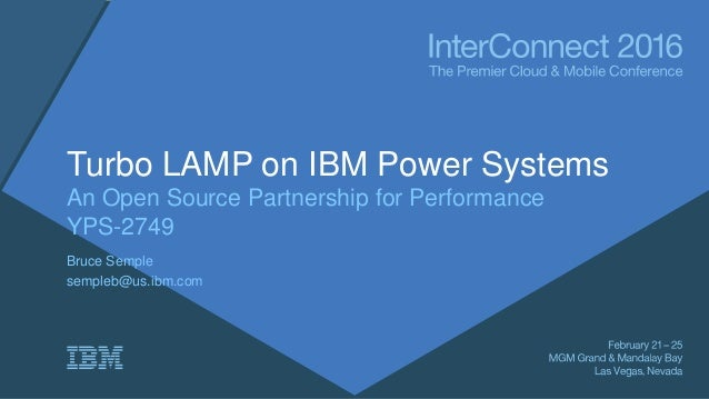 Turbo LAMP on IBM Power Systems An Open Source Partnership for Performance YPS-2749 Bruce Semple sempleb@us.ibm.com