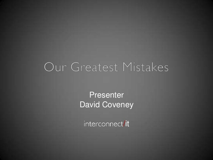 Our Greatest Mistakes<br />Presenter<br />David Coveney<br />interconnect/it<br />