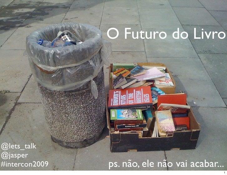 O Futuro do Livro     @lets_talk @jasper #intercon2009   ps. não, ele não vai acabar...                                   ...