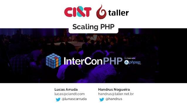 Scaling PHP Lucas Arruda lucas@ciandt.com @lunascarruda Handrus Nogueira handrus@taller.net.br @handrus