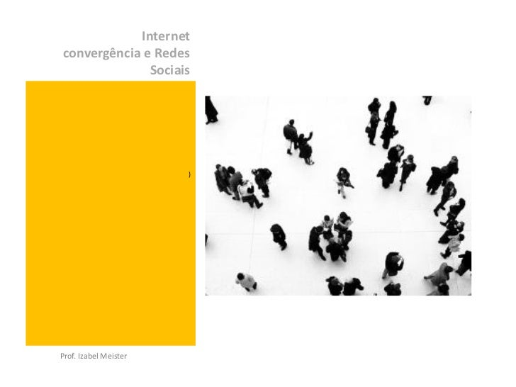 Internetconvergência e Redes              Sociais                       )Prof. Izabel Meister