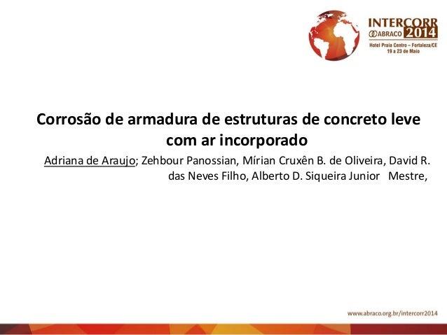 Corrosão de armadura de estruturas de concreto leve com ar incorporado Adriana de Araujo; Zehbour Panossian, Mírian Cruxên...