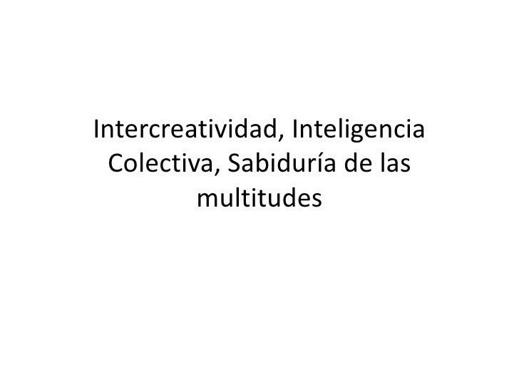 Intercreatividad, Inteligencia  Colectiva, Sabiduría de las          multitudes