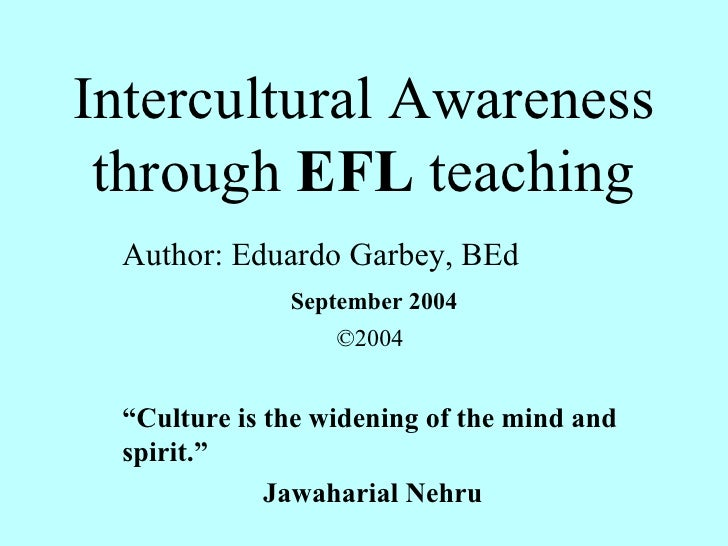 "Intercultural Awareness through  EFL  teaching Author: Eduardo Garbey, BEd September 2004 ©2004 "" Culture is the widening ..."