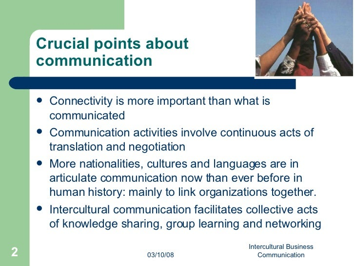 intercultural business communication Business is not conducted in an identical fashion from culture to culture consequently, business relations are enhanced when managerial, sales, and technical personnel are trained to be aware of areas likely to create communication difficulties and conflict across cultures similarly, international.