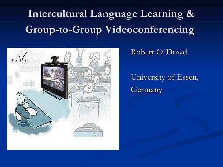 Intercultural Language Learning & Group-to-Group Videoconferencing   <ul><li>Robert O´Dowd </li></ul><ul><li>University of...