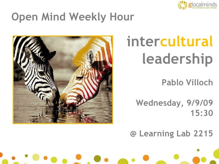 inter cultural leadership Pablo Villoch Wednesday, 9/9/09 15:30 @ Learning Lab 2215 Open Mind Weekly Hour
