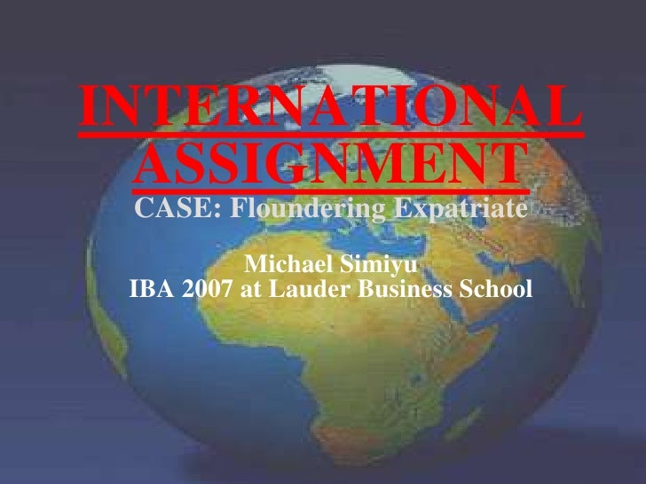 INTERNATIONAL<br />ASSIGNMENT<br />CASE: Floundering ExpatriateMichael Simiyu<br />IBA 2007 at Lauder Business School<br />