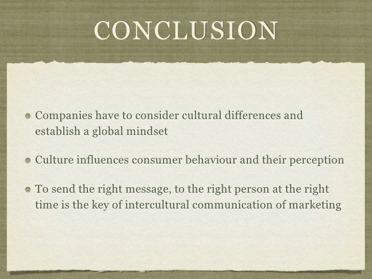 CONCLUSIONCompanies have to consider cultural differences andestablish a global mindsetCulture influences consumer behavio...