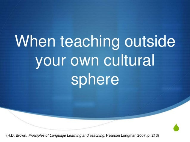 When teaching outside      your own cultural           sphere(H.D. Brown, Principles of Language Learning and Teaching, Pe...
