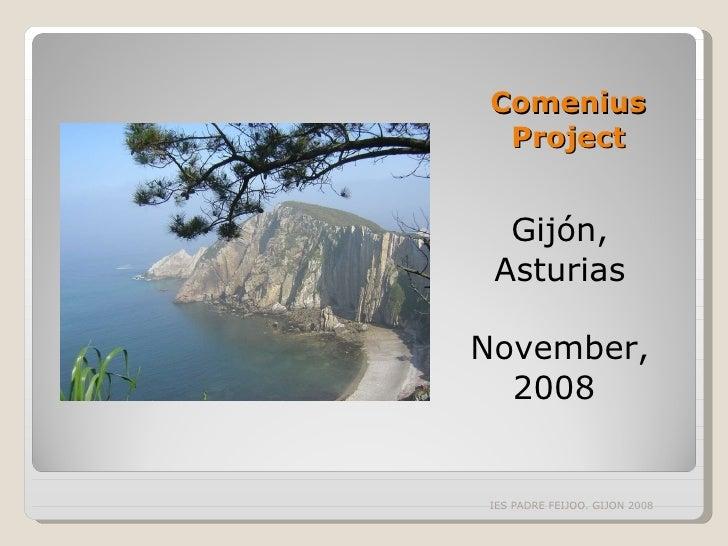 Comenius Project <ul><li>Gijón, Asturias </li></ul><ul><li>November, 2008  </li></ul>IES PADRE FEIJOO. GIJON 2008