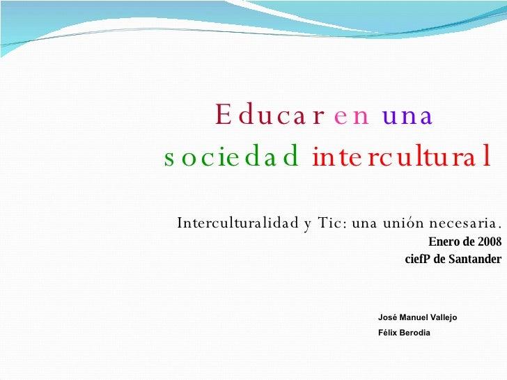 Educar   en   una   sociedad   intercultural Interculturalidad y Tic: una unión necesaria. Enero de 2008 ciefP de Santande...