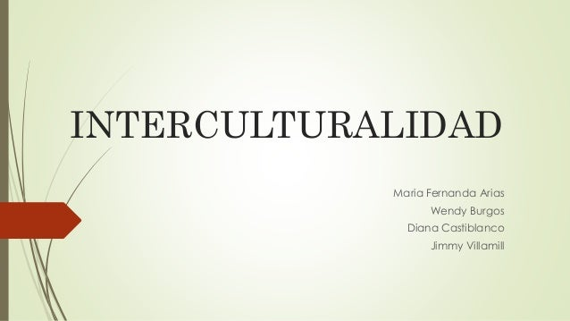 INTERCULTURALIDAD Maria Fernanda Arias Wendy Burgos Diana Castiblanco Jimmy Villamill