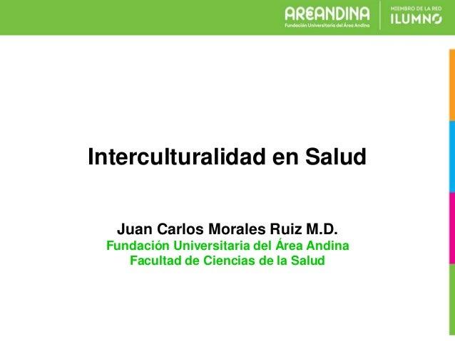 Juan Carlos Morales Ruiz M.D. Fundación Universitaria del Área Andina Facultad de Ciencias de la Salud Interculturalidad e...