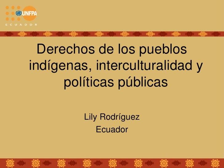 Derechos de los pueblos indígenas, interculturalidad y       políticas públicas           Lily Rodríguez              Ecua...