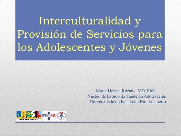 Interculturalidad y Provisión de Servicios para los Adolescentes y Jóvenes Maria Helena Ruzany, MD, PhD Núcleo de Estudo d...