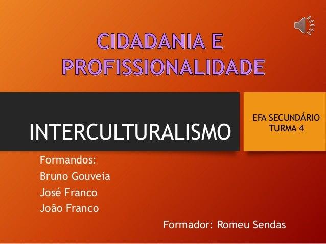 INTERCULTURALISMO Formandos: Bruno Gouveia José Franco João Franco Formador: Romeu Sendas EFA SECUNDÁRIO TURMA 4