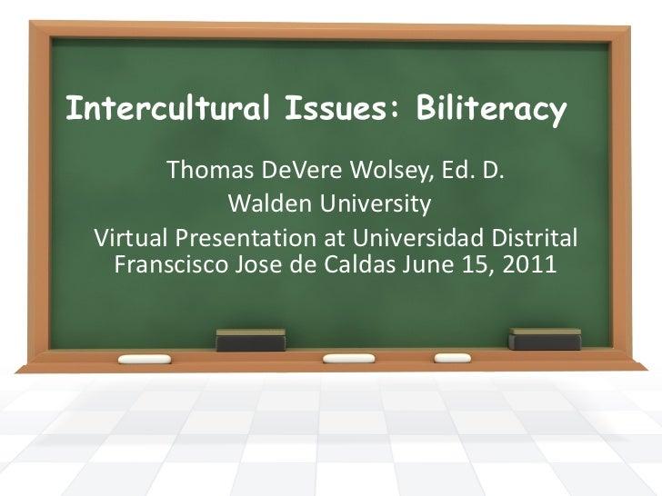 Intercultural Issues: Biliteracy  Thomas DeVere Wolsey, Ed. D. Walden University  Virtual Presentation at Universidad Dist...