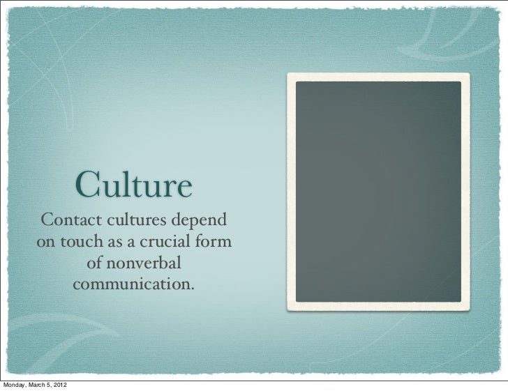 Culture          Contact cultures depend          on touch as a crucial form                 of nonverbal               co...