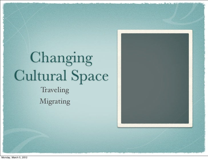 Changing         Cultural Space                        Traveling                        MigratingMonday, March 5, 2012