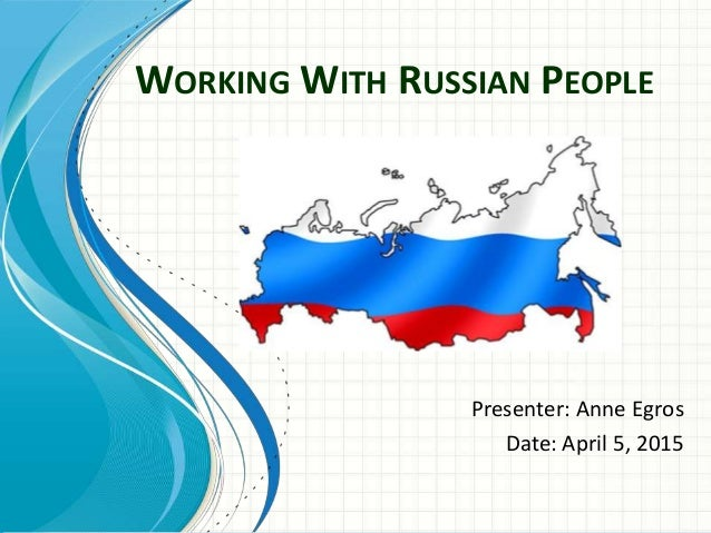 WORKING WITH RUSSIAN PEOPLE Presenter: Anne Egros Date: April 5, 2015