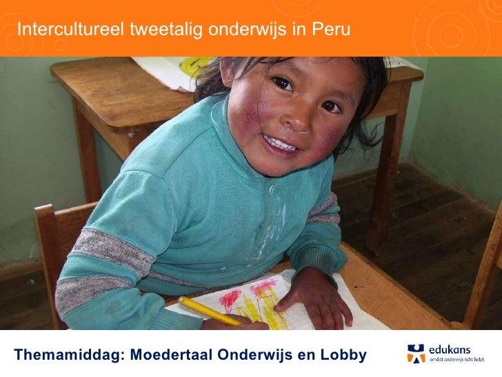 Intercultureel tweetalig onderwijs in Peru Themamiddag: Moedertaal Onderwijs en Lobby