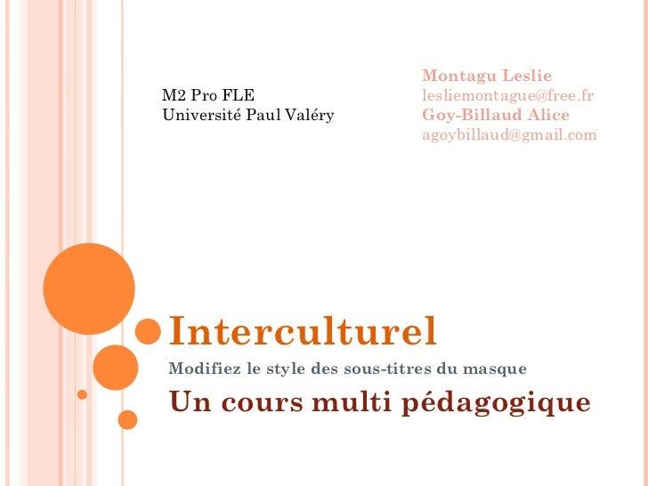 Interculturel Un cours multi pédagogique Montagu Leslie [email_address] Goy-Billaud Alice [email_address] M2 Pro FLE Unive...
