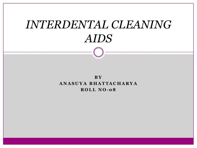 B Y A N A S U Y A B H A T T A C H A R Y A R O L L N O - 0 8 INTERDENTAL CLEANING AIDS