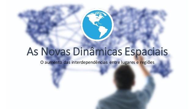 As Novas Dinâmicas Espaciais O aumento das interdependências entre lugares e regiões