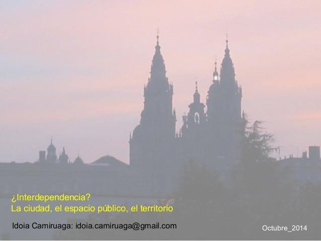 Idoia Camiruaga: idoia.camiruaga@gmail.com Octubre_2014 ¿Interdependencia? La ciudad, el espacio público, el territorio