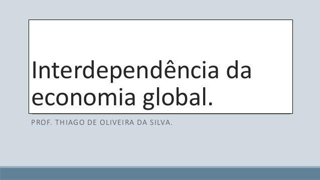 Interdependência da  economia global.  PROF. THIAGO DE OLIVEIRA DA SILVA.
