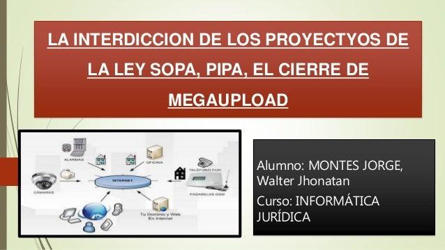 LA INTERDICCION DE LOS PROYECTYOS DE  LA LEY SOPA, PIPA, EL CIERRE DE  MEGAUPLOAD  Alumno: MONTES JORGE,  Walter Jhonatan ...